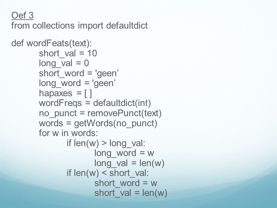 Oef 3 from collections import defaultdict def wordFeats(text): short_val = 10 long_val = 0 short_word = geen' long_word = geen' hapaxes = [ ] wordFreqs = defaultdict(int) no_punct = removePunct(text) words = getWords(no_punct) for w in words: if len(w) > long_val: long_word = w long_val = len(w) if len(w) < short_val: short_word = w short_val = len(w)